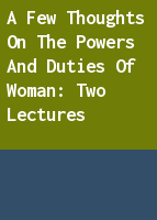 A few thoughts on the powers and duties of woman: two lectures