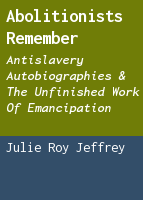 Abolitionists remember: antislavery autobiographies & the unfinished work of emancipation