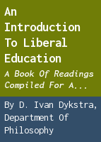 An introduction to liberal education. a book of readings compiled for a freshman course at Hope College, Holland, Michigan