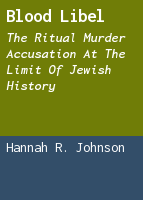 Blood Libel: The Ritual Murder Accusation at the Limit of Jewish History
