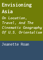 Envisioning Asia: On Location, Travel, and the Cinematic Geography of U.S. Orientalism