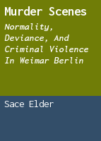 Murder Scenes: Normality, Deviance, and Criminal Violence in Weimar Berlin