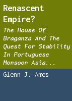 Renascent empire?: the House of Braganza and the quest for stability in Portuguese monsoon Asia c.1640-1683