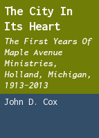 The city in its heart: the first years of Maple Avenue Ministries, Holland, Michigan, 1913-2013